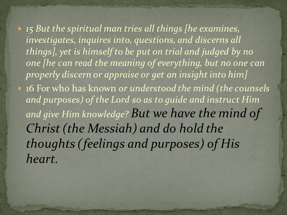 15 But the spiritual man tries all things [he examines, investigates, inquires into, questions, and discerns all things], yet is himself to be put on trial and judged by no one [he can read the meaning of everything, but no one can properly discern or appraise or get an insight into him]